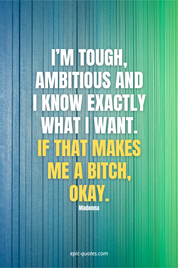 I'm tough, ambitious and I know exactly what I want. If that makes me a bitch, Okay. -Madonna