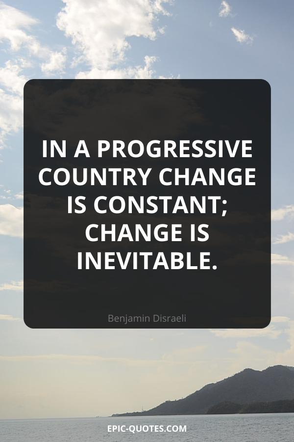 In a progressive country change is constant; change is inevitable. -Benjamin Disraeli