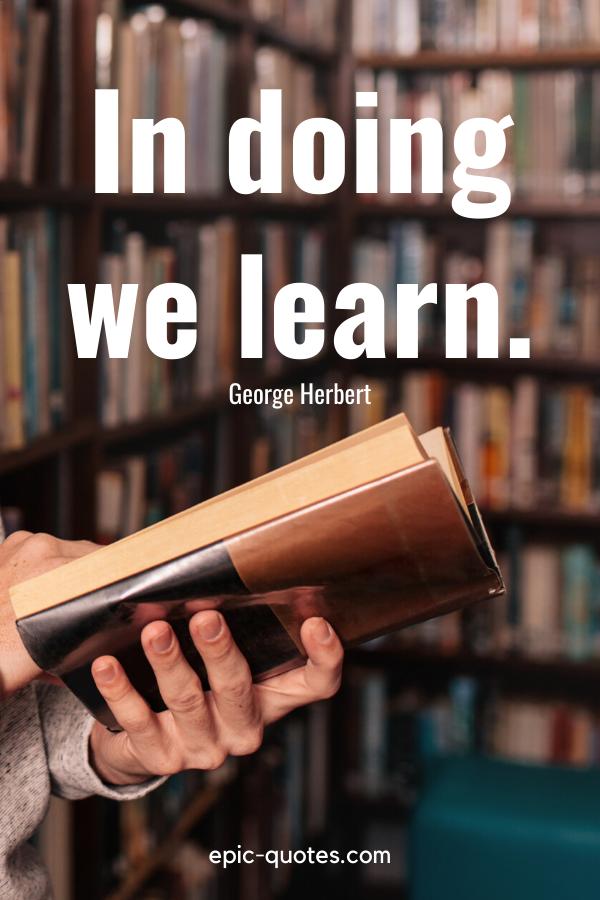 """In doing we learn."" -George Herbert"