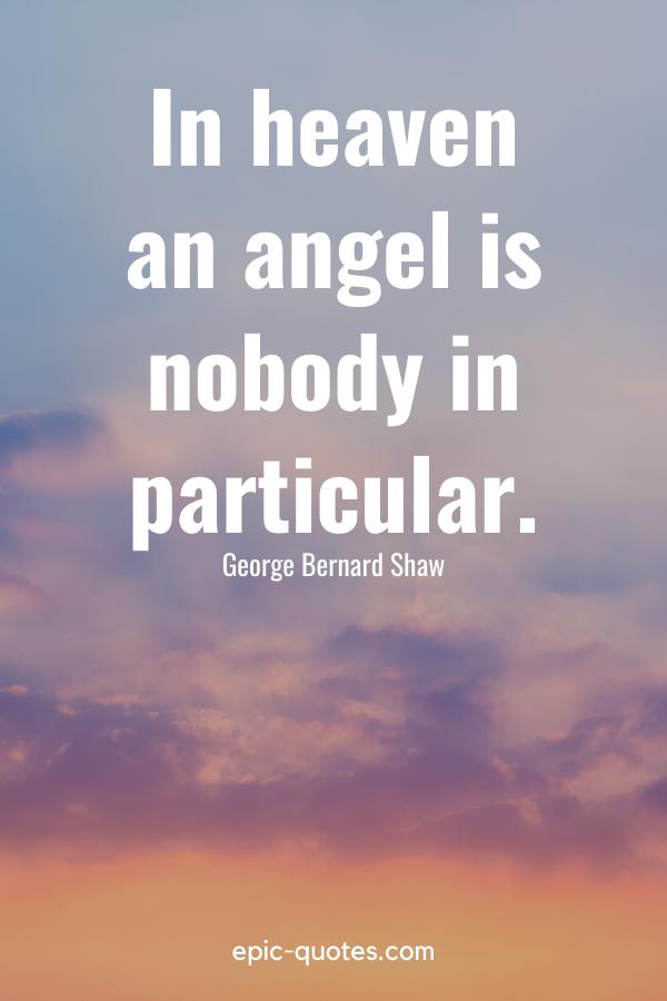 """In heaven an angel is nobody in particular."" -George Bernard Shaw"
