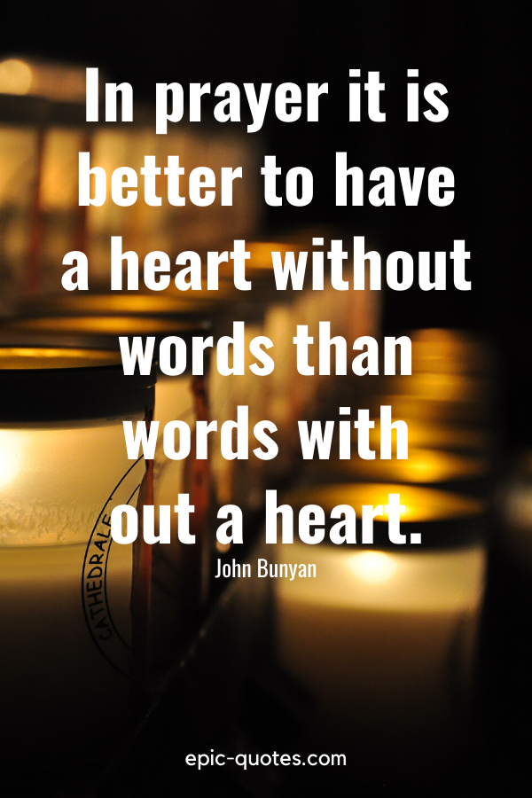 """""""In prayer it is better to have a heart without words than words with out a heart."""" -John Bunyan"""