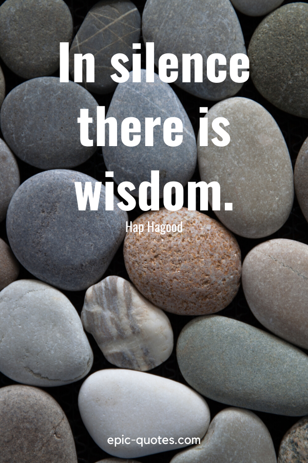 """""""In silence there is wisdom."""" -Hap Hagood"""