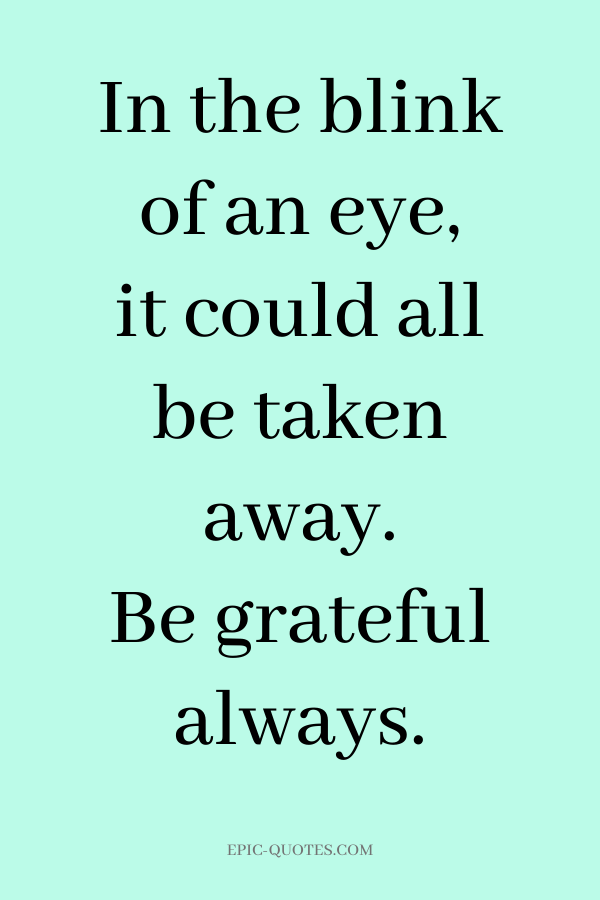 In the blink of an eye, it could all be taken away. Be grateful always.