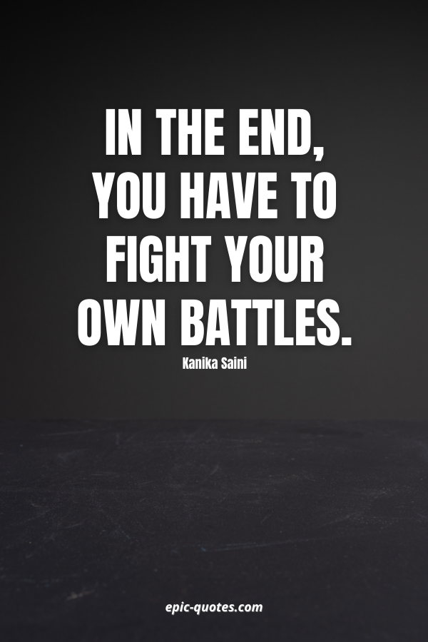 In the end, you have to fight your own battles. -Kanika Saini