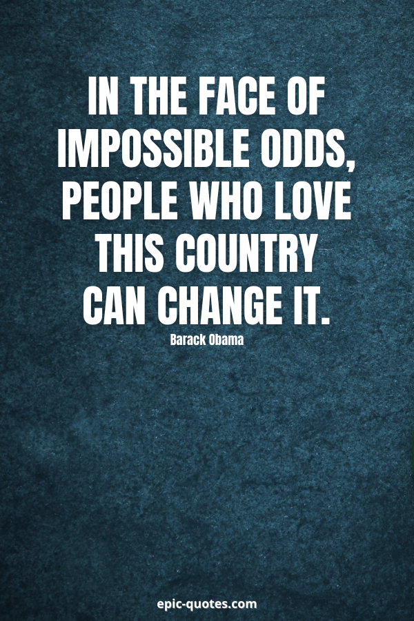 In the face of impossible odds, people who love this country can change it. -Barack Obama