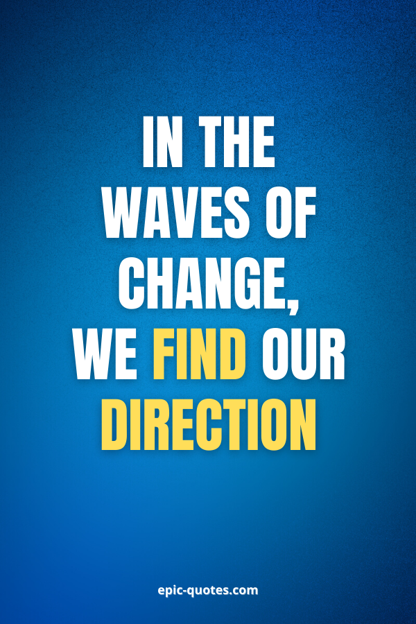 In the waves of change, we find our direction.
