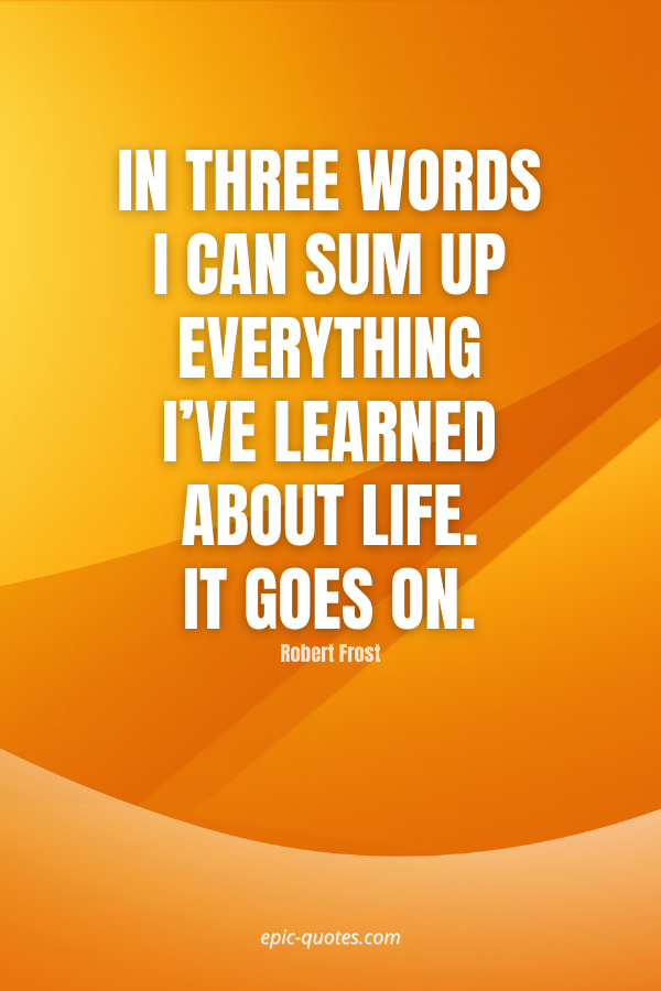 In three words I can sum up everything I've learned about life. It goes on. -Robert Frost