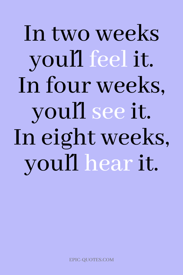 In two weeks you´ll feel it. In four weeks, you´ll see it. In eight weeks, you´ll hear it.