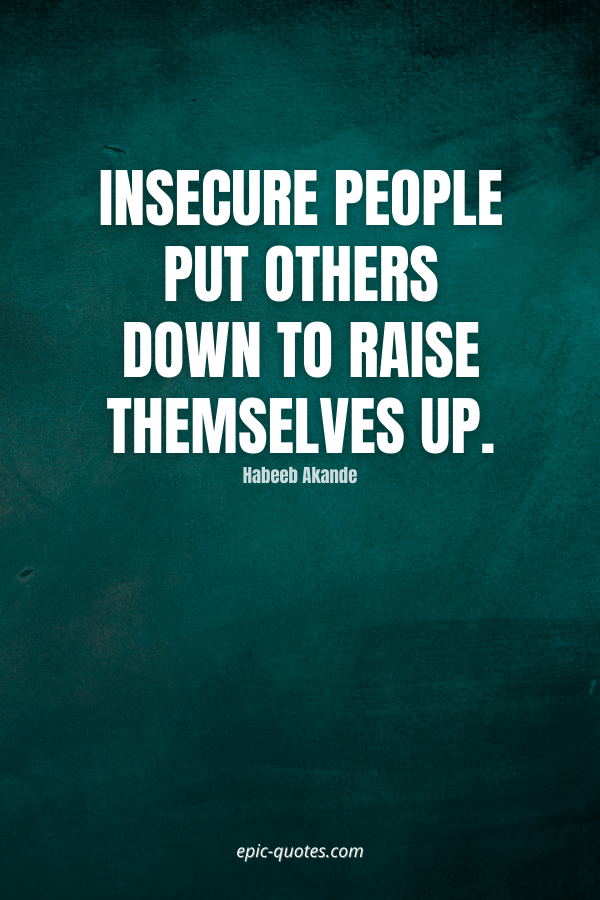Insecure people put others down to raise themselves up. -Habeeb Akande