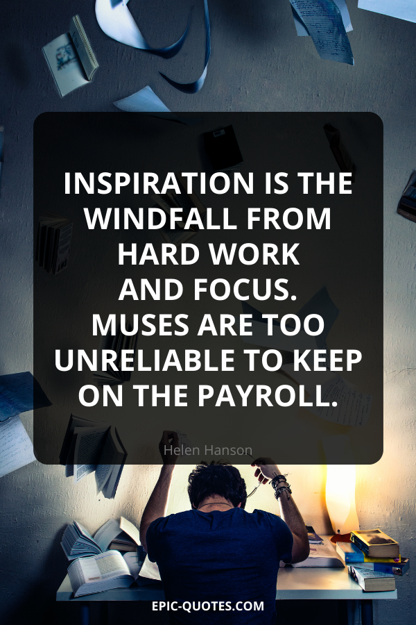 Inspiration is the windfall from hard work and focus. Muses are too unreliable to keep on the payroll. -Helen Hanson