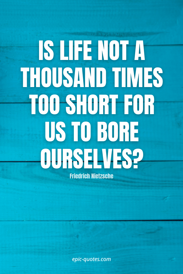 Is life not a thousand times too short for us to bore ourselves -Friedrich Nietzsche
