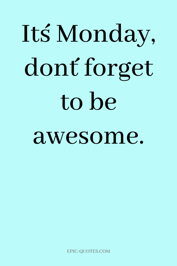 It´s Monday, don´t forget to be awesome.