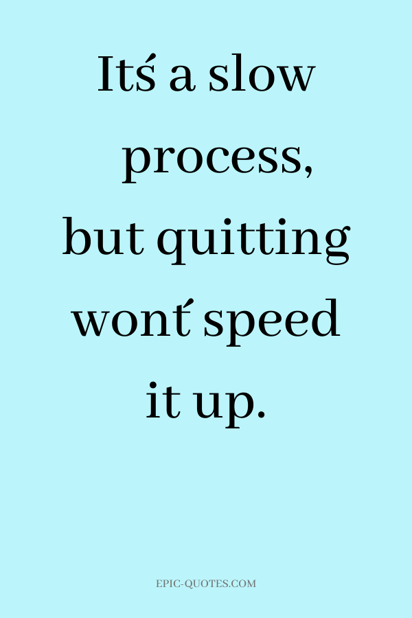 It´s a slow process, but quitting won´t speed it up.