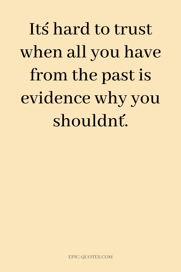 It´s hard to trust when all you have from the past is evidence why you shouldn´t.
