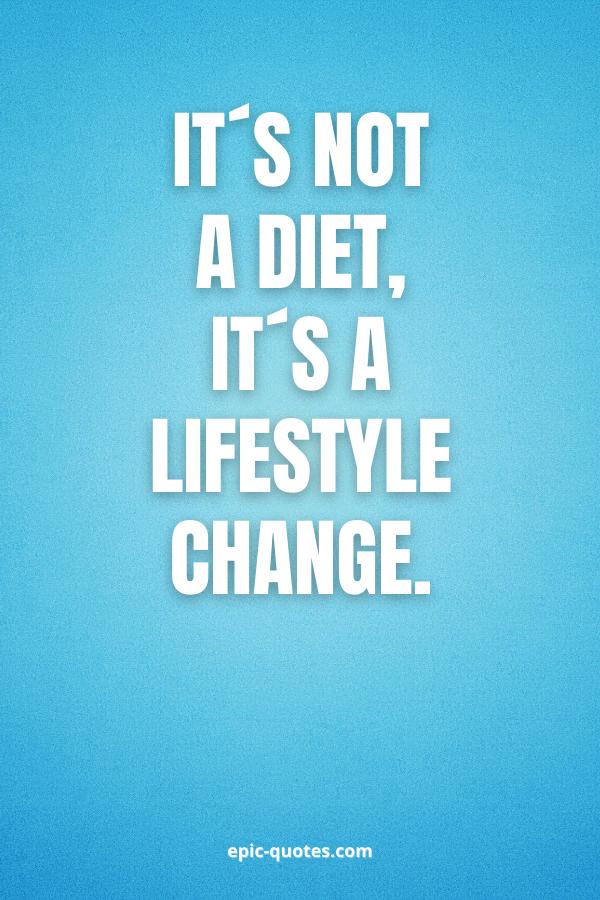 It´s not a diet, it´s a lifestyle change.