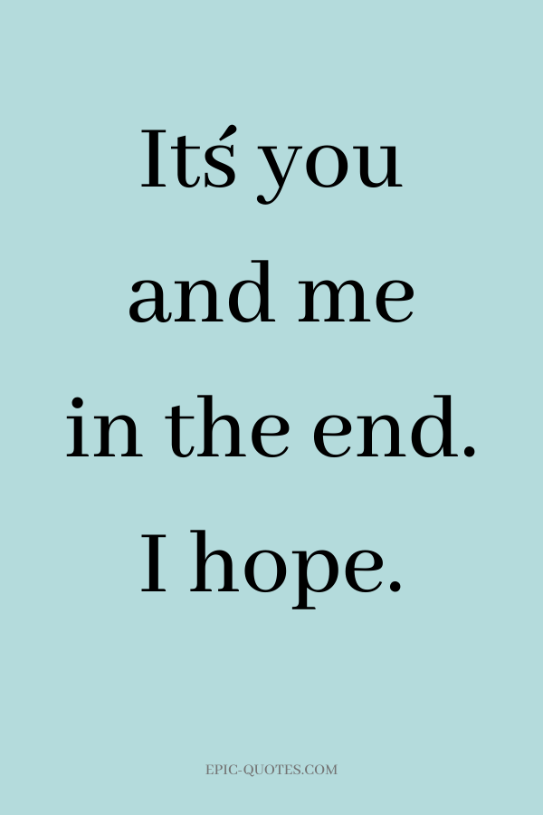 It´s you and me in the end. I hope.