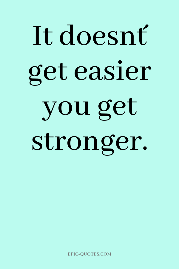 It doesn´t get easier you get stronger.