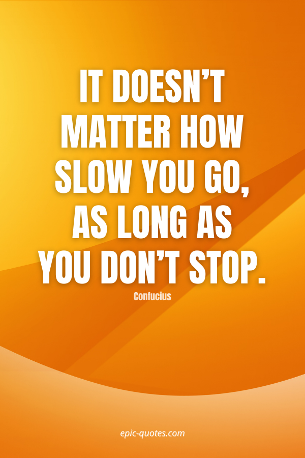 It doesn't matter how slow you go, as long as you don't stop. -Confucius
