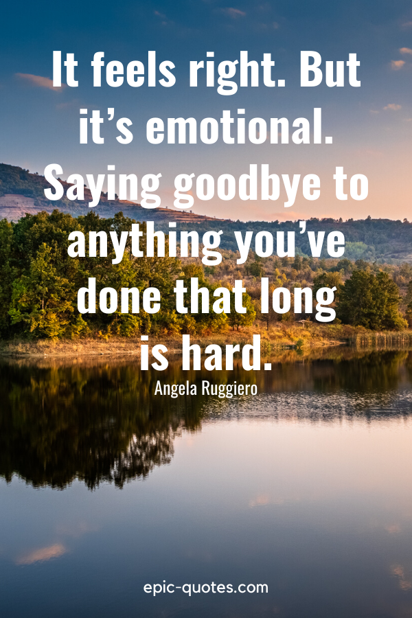 """""""It feels right. But it's emotional. Saying goodbye to anything you've done that long is hard."""" -Angela Ruggiero"""