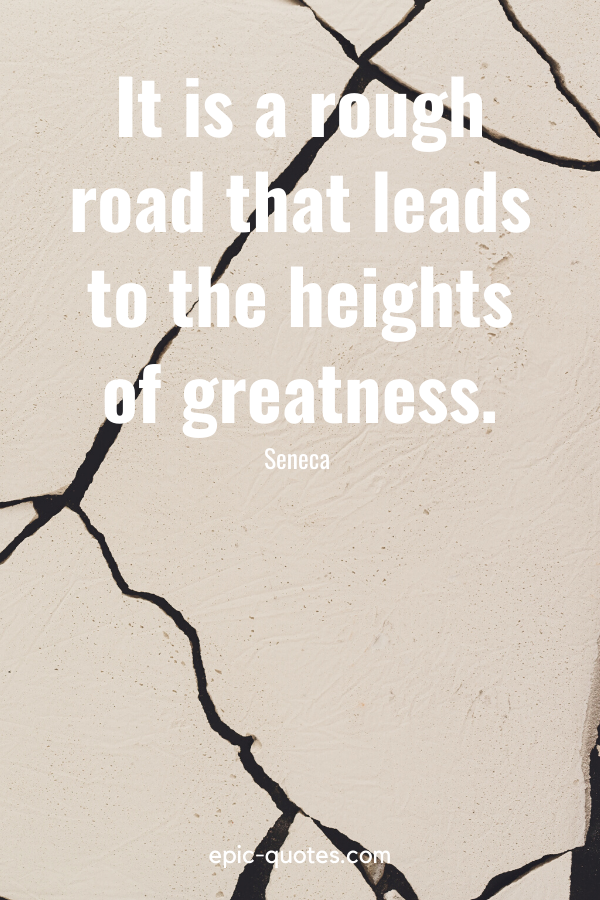 """""""It is a rough road that leads to the heights of greatness."""" -Seneca"""