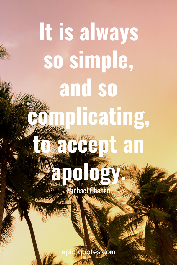 """""""It is always so simple, and so complicating, to accept an apology."""" -Michael Chabon"""
