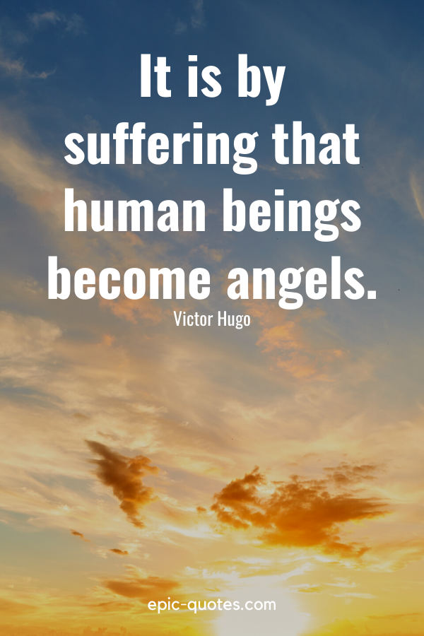 """""""It is by suffering that human beings become angels."""" -Victor Hugo"""