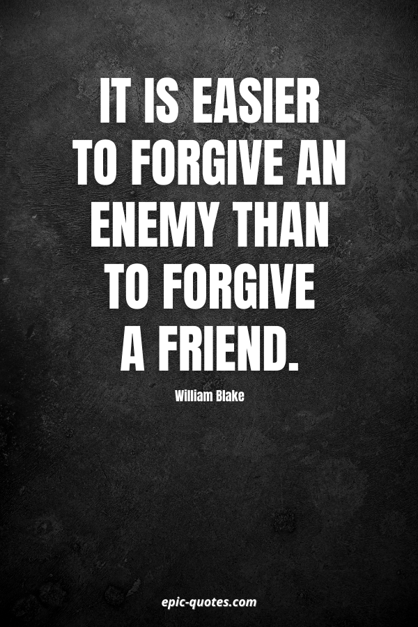 It is easier to forgive an enemy than to forgive a friend. -William Blake