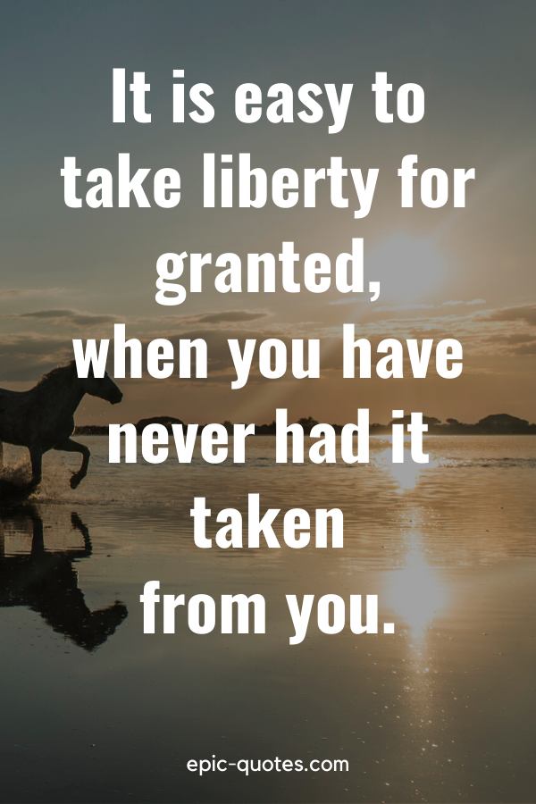 """""""It is easy to take liberty for granted, when you have never had it taken from you."""""""
