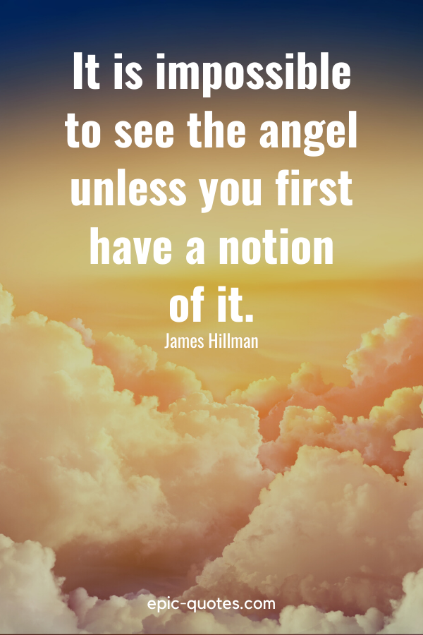 """""""It is impossible to see the angel unless you first have a notion of it."""" -James Hillman"""