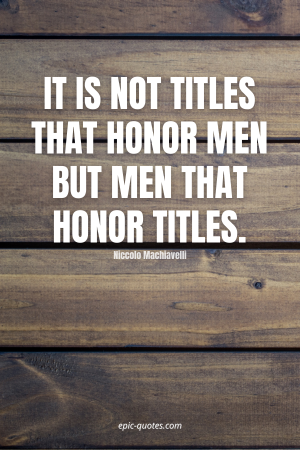 It is not titles that honor men but men that honor titles. -Niccolo Machiavelli