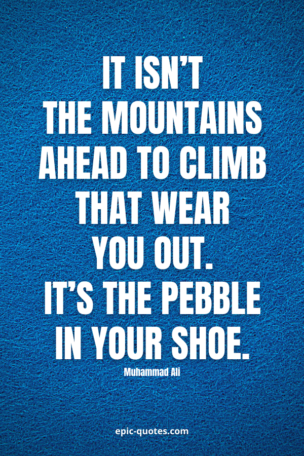 It isn't the mountains ahead to climb that wear you out; it's the pebble in your shoe. -Muhammad Ali