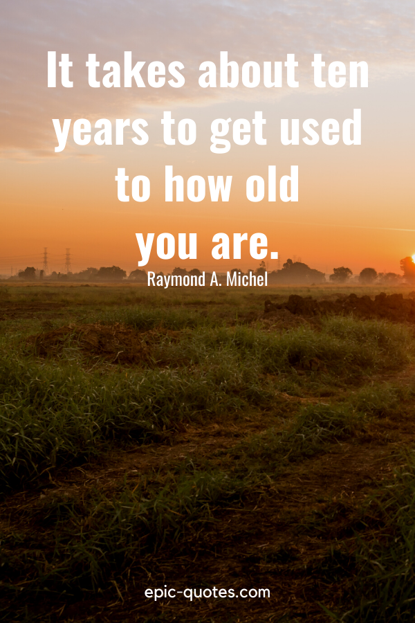 """""""It takes about ten years to get used to how old you are.""""-Raymond A. Michel"""