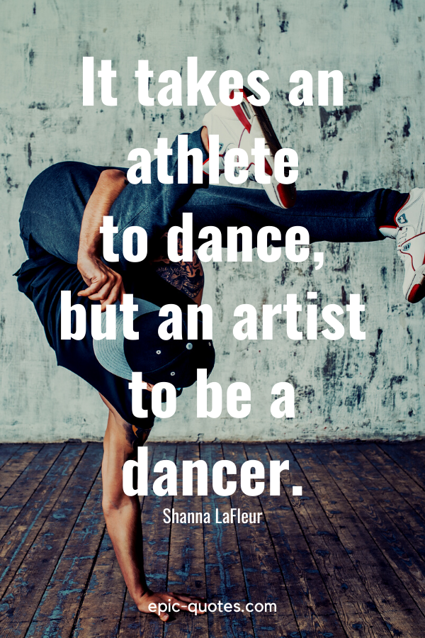 """""""It takes an athlete to dance, but an artist to be a dancer."""" -Shanna LaFleur"""