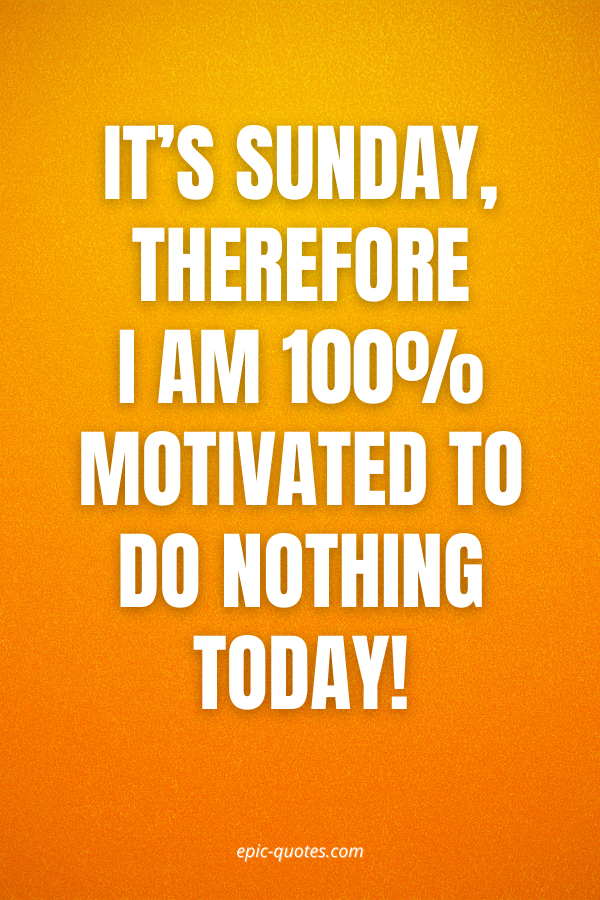 It's Sunday, therefore I am 100% motivated to do nothing today!