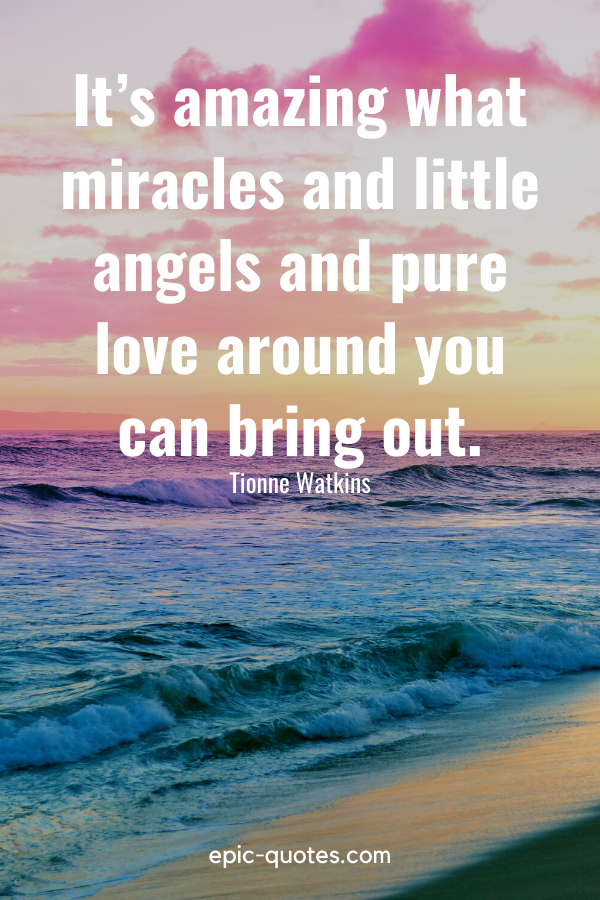 """""""It's amazing what miracles and little angels and pure love around you can bring out."""" -Tionne Watkins"""