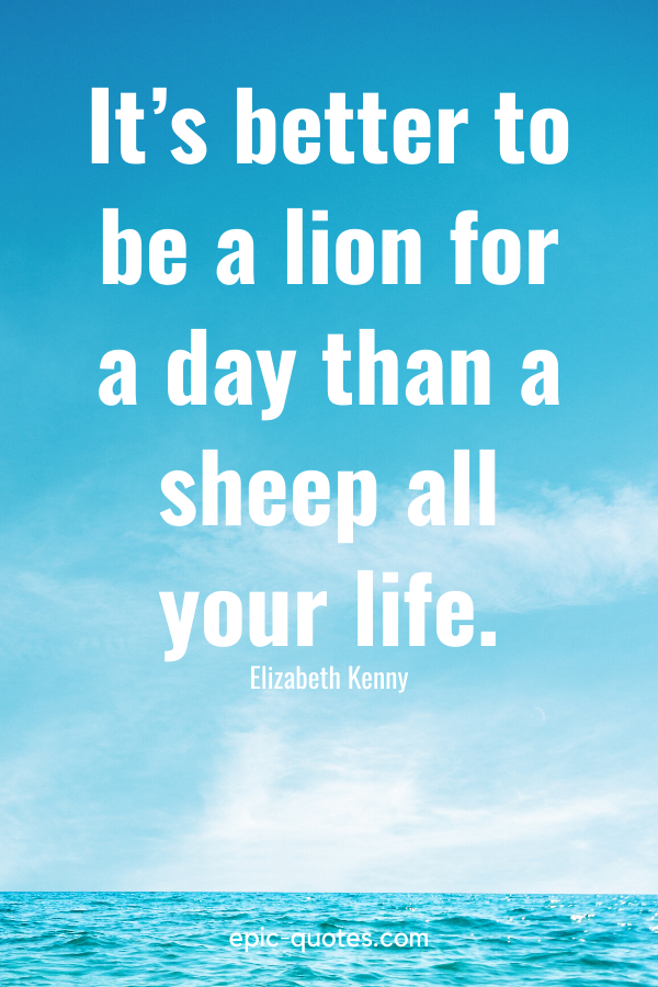 """""""It's better to be a lion for a day than a sheep all your life."""" -Elizabeth Kenny"""