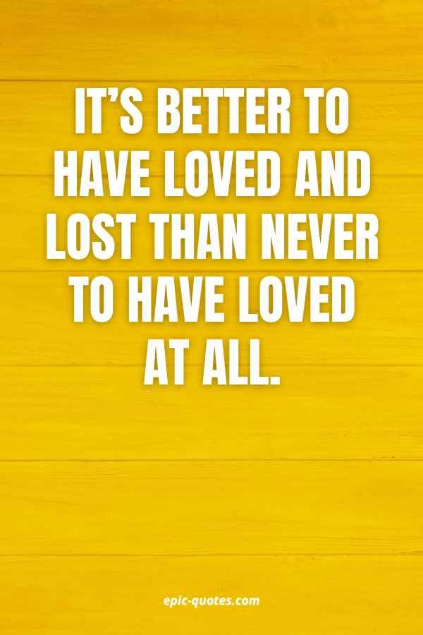 It's better to have loved and lost than never to have loved at all.