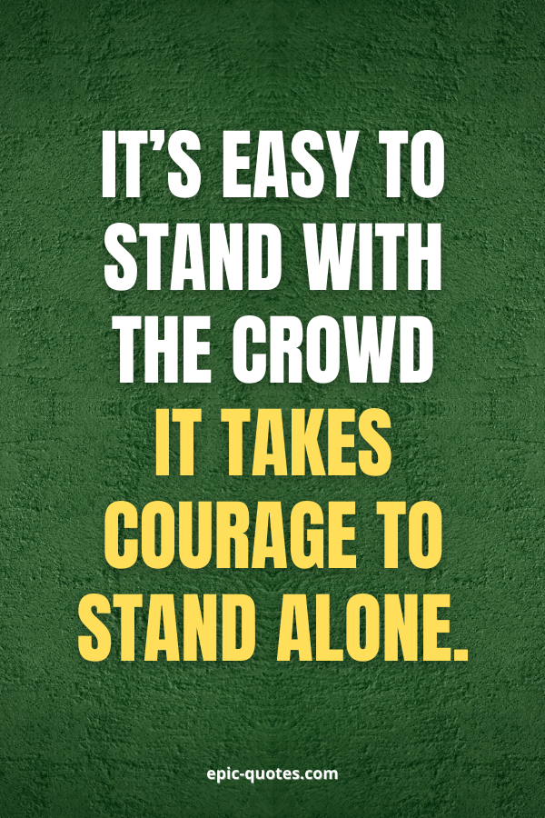 It's easy to stand with the crowd it takes courage to stand alone.