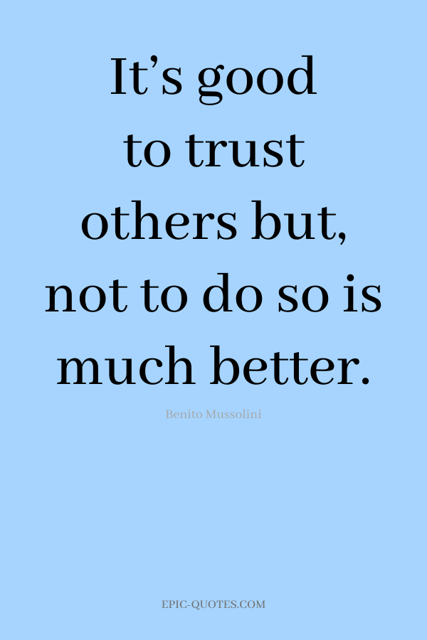 It's good to trust others but, not to do so is much better. -Benito Mussolini
