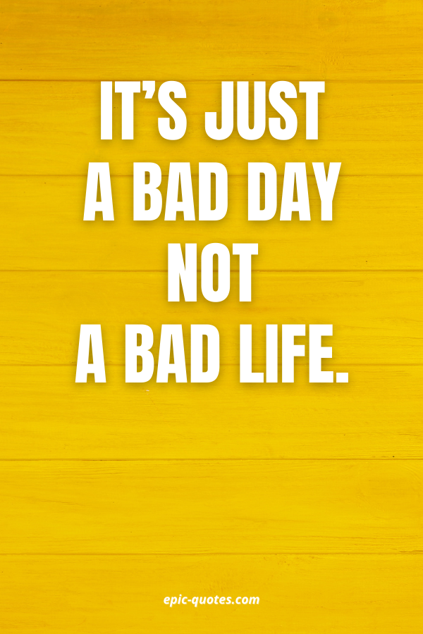 It's just a bad day not a bad life.