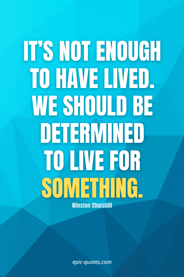 It's not enough to have lived. We should be determined to live for something. -Winston Churchill