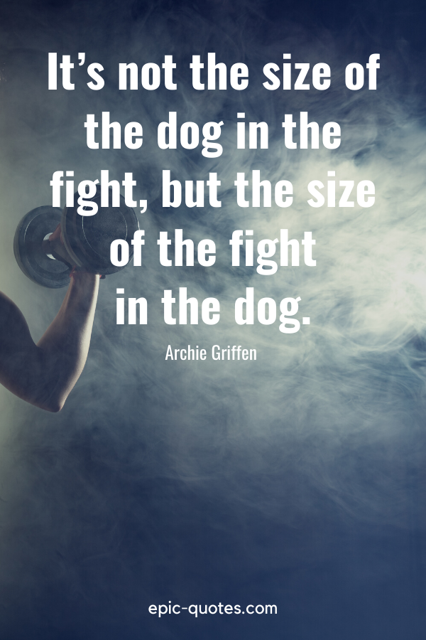 """""""It's not the size of the dog in the fight, but the size of the fight in the dog.""""-Archie Griffen"""