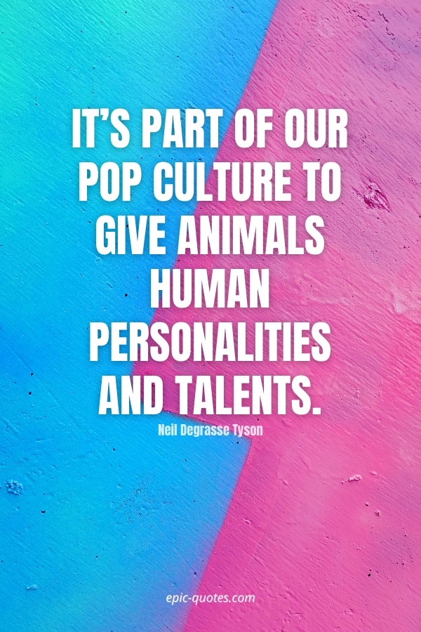 It's part of our pop culture to give animals human personalities and talents. -Neil Degrasse Tyson