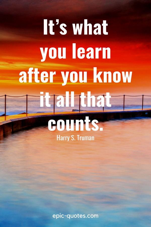"""""""It's what you learn after you know it all that counts."""" -Harry S. Truman"""