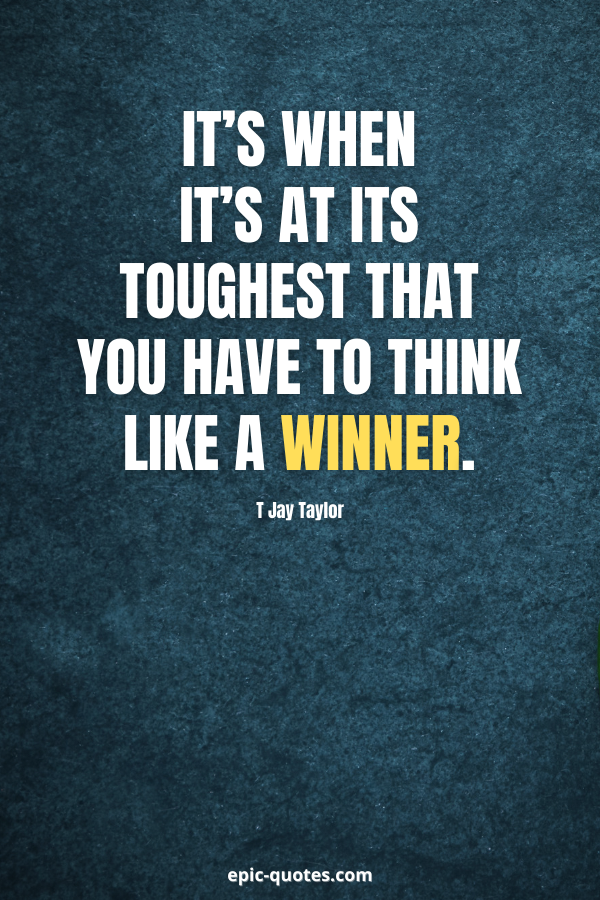 It's when it's at its toughest that you have to think like a winner. -T Jay Taylor