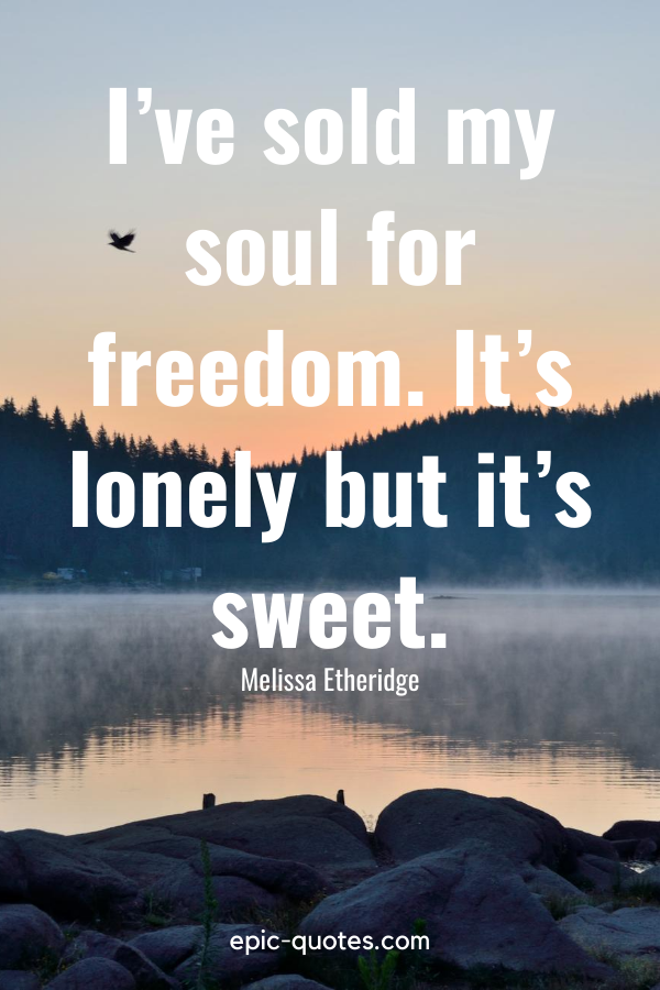 """""""I've sold my soul for freedom. It's lonely but it's sweet."""" -Melissa Etheridge"""