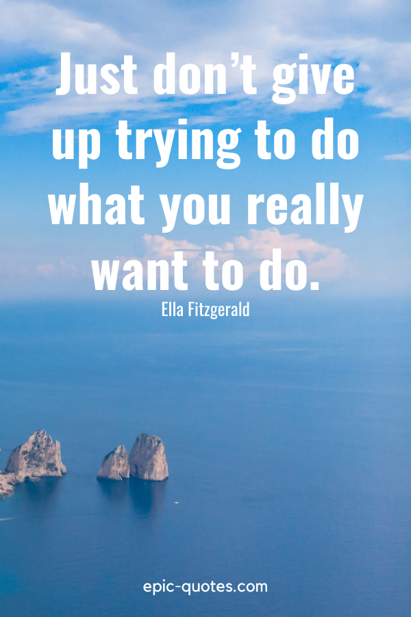 """""""Just don't give up trying to do what you really want to do.""""-Ella Fitzgerald"""