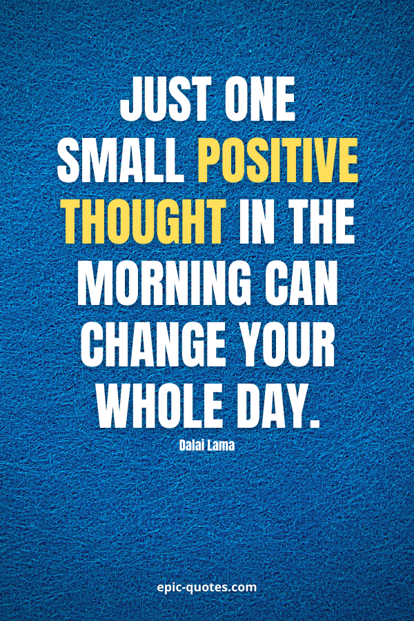 Just one small positive thought in the morning can change your whole day. -Dalai Lama