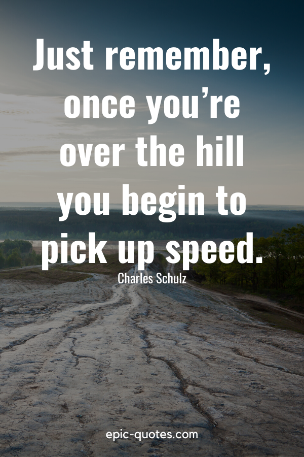 """""""Just remember, once you're over the hill you begin to pick up speed."""" -Charles Schulz"""