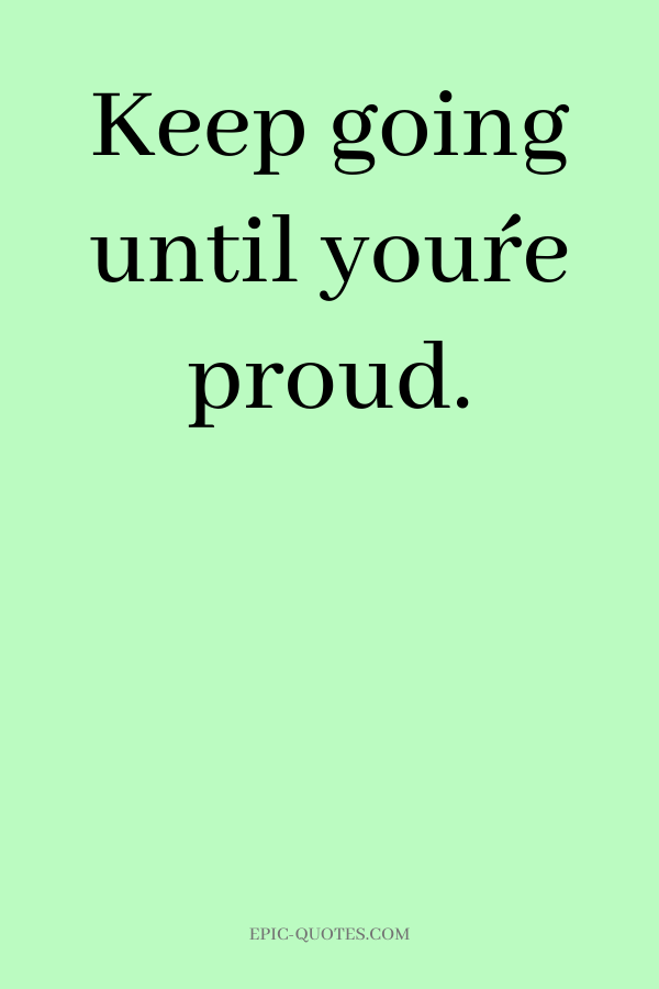 Keep going until you´re proud.